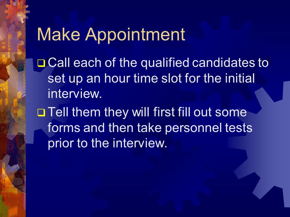 Make Appointment Call each of the qualified candidates to set up an hour time slot for the initial interview. Tell them they will first fill out some