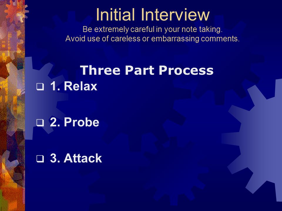 Initial Interview Be extremely careful in your note taking. Avoid use of careless or embarrassing comments. 1. Relax 2. Probe 3. Attack Three Part Pro