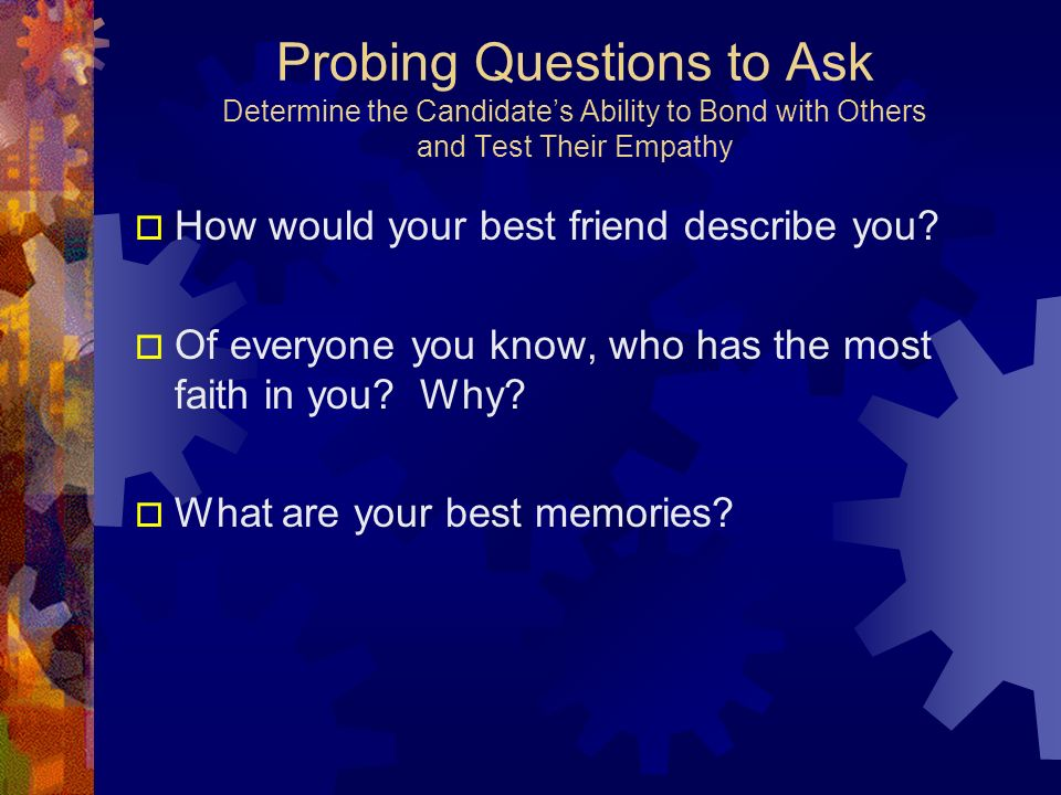 Probing Questions to Ask Determine the Candidates Ability to Bond with Others and Test Their Empathy How would your best friend describe you? Of every