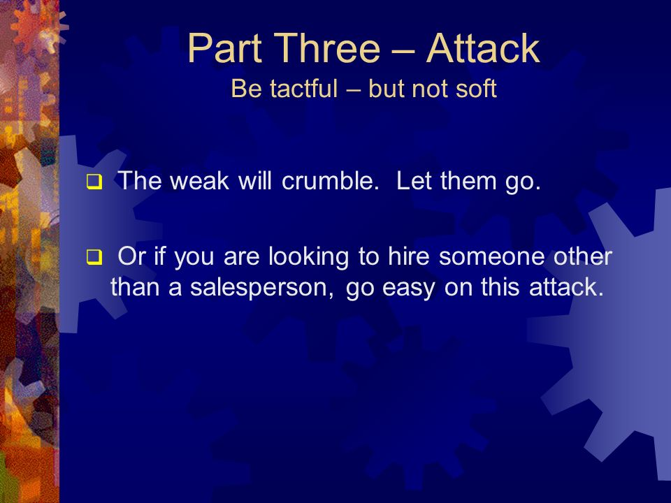 Part Three – Attack Be tactful – but not soft The weak will crumble. Let them go. Or if you are looking to hire someone other than a salesperson, go e