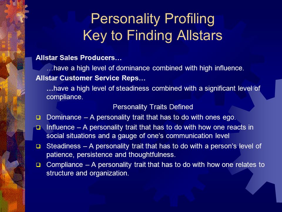 Personality Profiling Key to Finding Allstars Allstar Sales Producers… …have a high level of dominance combined with high influence. Allstar Customer