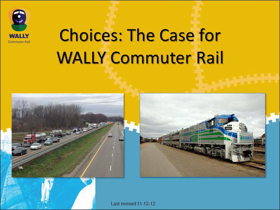 Choices: The Case for WALLY Commuter Rail Last revised 11-12-12