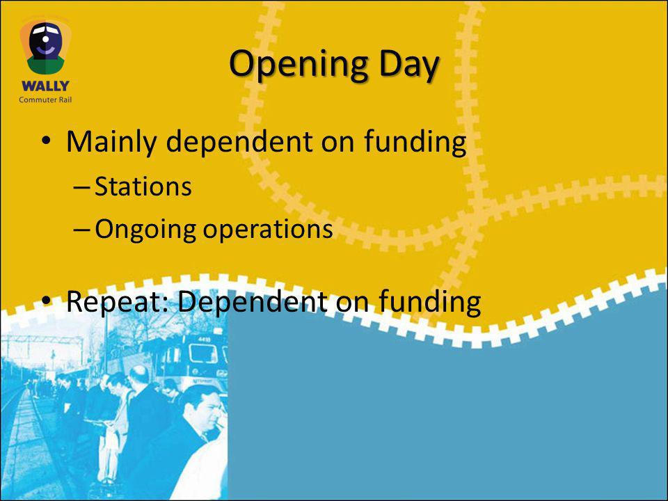 Opening Day Mainly dependent on funding – Stations – Ongoing operations Repeat: Dependent on funding