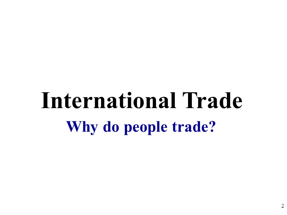 International Trade Why do people trade? 2