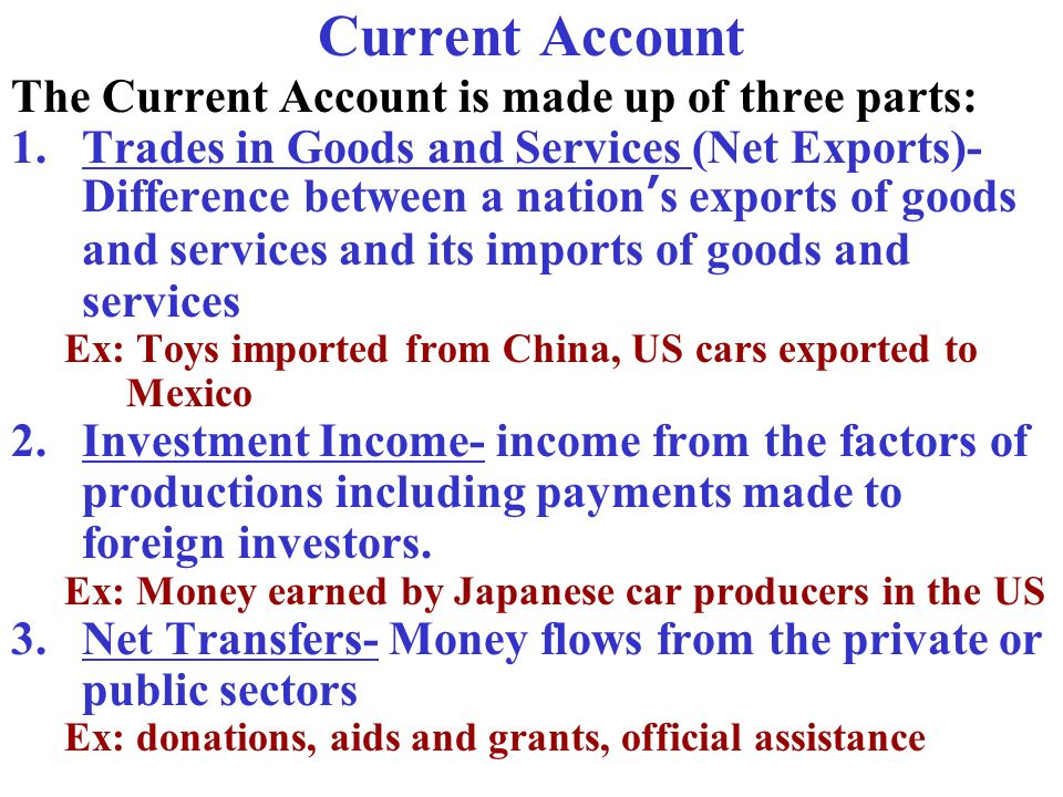 Current Account The Current Account is made up of three parts: 1.Trades in Goods and Services (Net Exports)- Difference between a nations exports of g