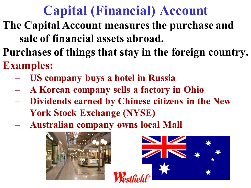 Capital (Financial) Account The Capital Account measures the purchase and sale of financial assets abroad. Purchases of things that stay in the foreig