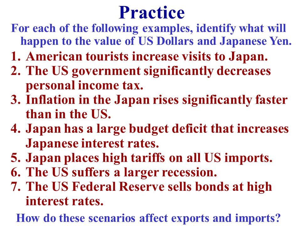 Practice For each of the following examples, identify what will happen to the value of US Dollars and Japanese Yen. 1.American tourists increase visit