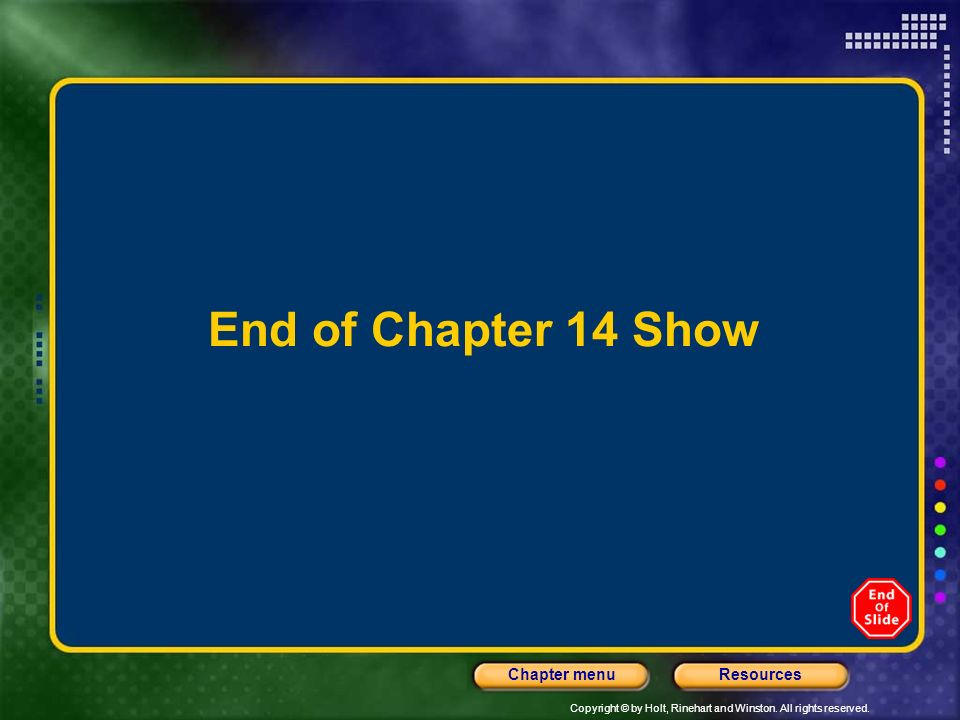 Copyright © by Holt, Rinehart and Winston. All rights reserved. ResourcesChapter menu End of Chapter 14 Show