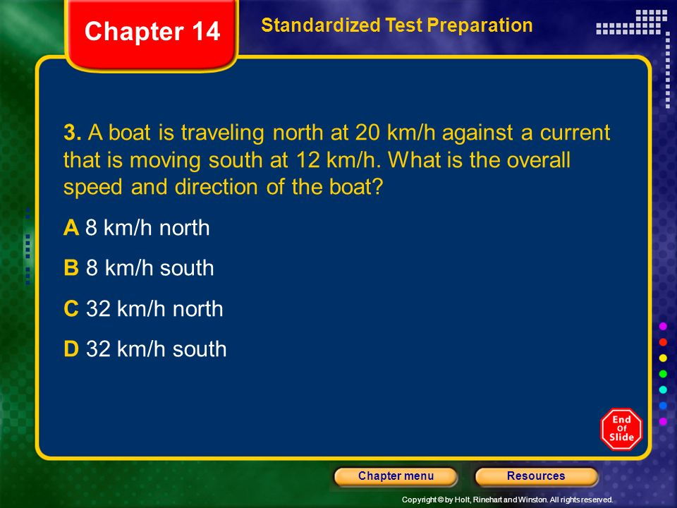 Copyright © by Holt, Rinehart and Winston. All rights reserved. ResourcesChapter menu 3. A boat is traveling north at 20 km/h against a current that i