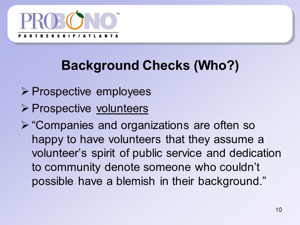 Background Checks (Who?) Prospective employees Prospective volunteers Companies and organizations are often so happy to have volunteers that they assume a volunteers spirit of public service and dedication to community denote someone who couldnt possible have a blemish in their background.