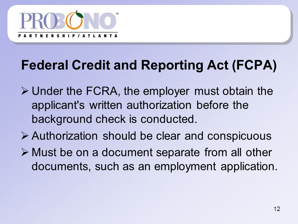 Federal Credit and Reporting Act (FCPA) Under the FCRA, the employer must obtain the applicant s written authorization before the background check is conducted.