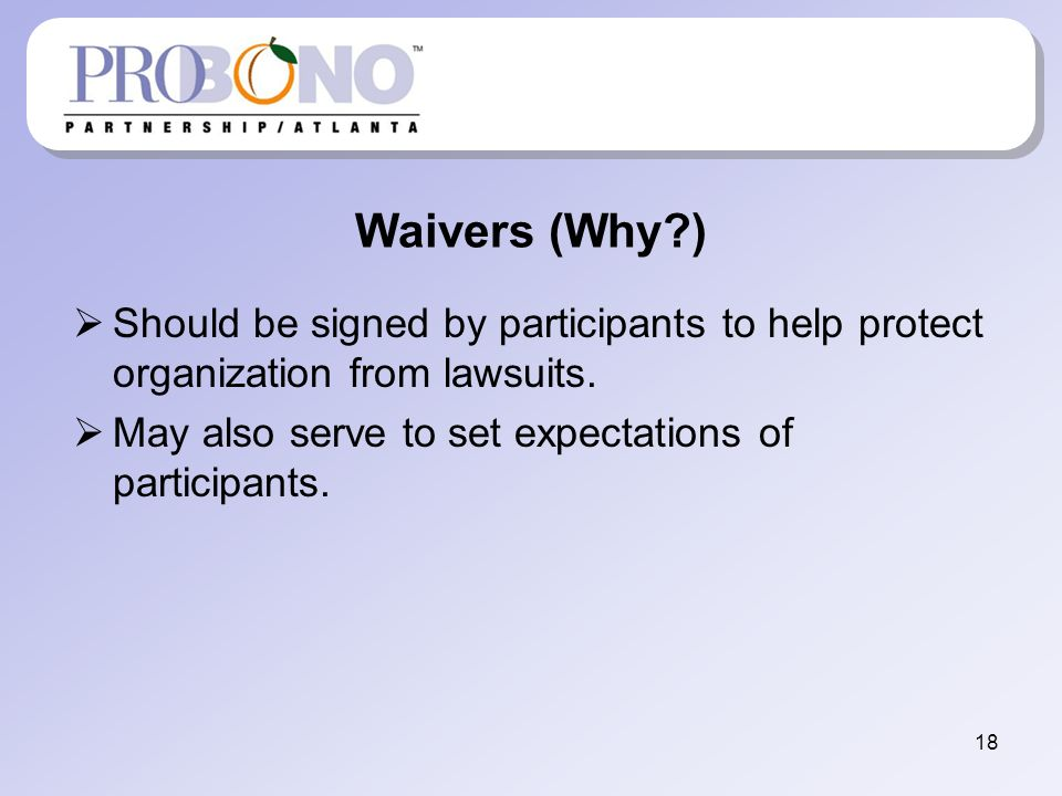Waivers (Why ) Should be signed by participants to help protect organization from lawsuits.