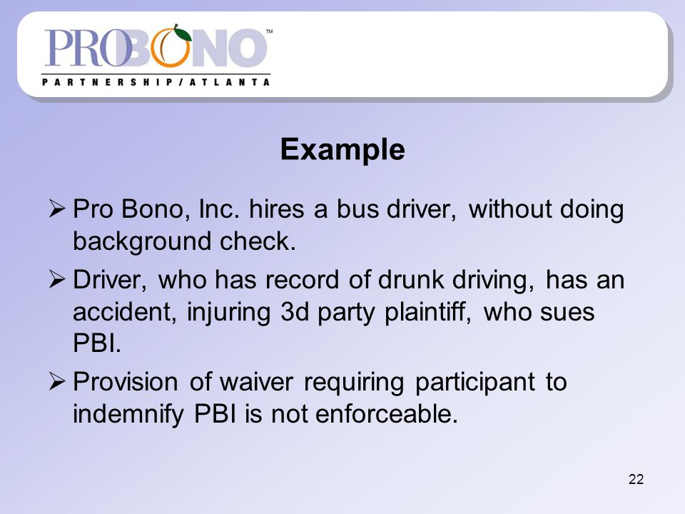 Example Pro Bono, Inc. hires a bus driver, without doing background check. Driver, who has record of drunk driving, has an accident, injuring 3d party
