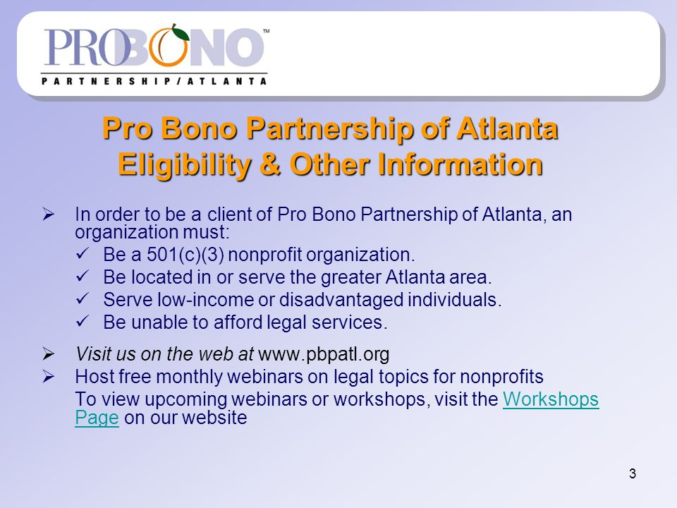 3 Pro Bono Partnership of Atlanta Eligibility & Other Information In order to be a client of Pro Bono Partnership of Atlanta, an organization must: Be