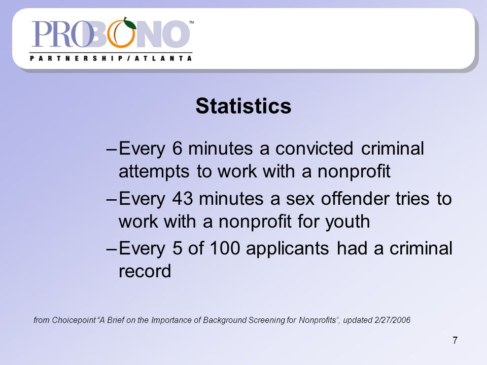Statistics –Every 6 minutes a convicted criminal attempts to work with a nonprofit –Every 43 minutes a sex offender tries to work with a nonprofit for