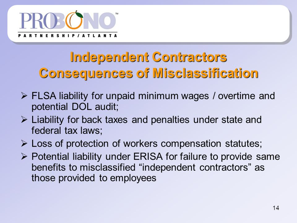 14 Independent Contractors Consequences of Misclassification FLSA liability for unpaid minimum wages / overtime and potential DOL audit; Liability for back taxes and penalties under state and federal tax laws; Loss of protection of workers compensation statutes; Potential liability under ERISA for failure to provide same benefits to misclassified independent contractors as those provided to employees