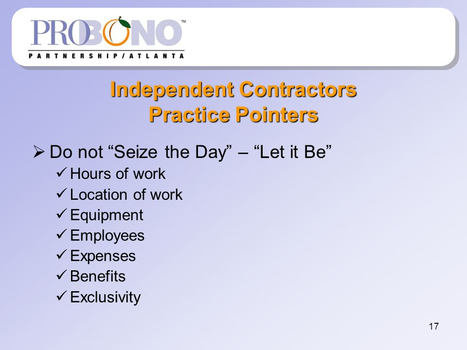 17 Independent Contractors Practice Pointers Do not Seize the Day – Let it Be Hours of work Location of work Equipment Employees Expenses Benefits Exclusivity