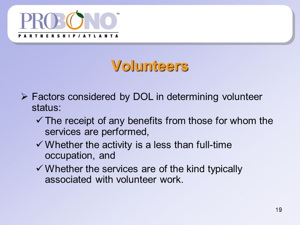 19 Volunteers Factors considered by DOL in determining volunteer status: The receipt of any benefits from those for whom the services are performed, Whether the activity is a less than full-time occupation, and Whether the services are of the kind typically associated with volunteer work.