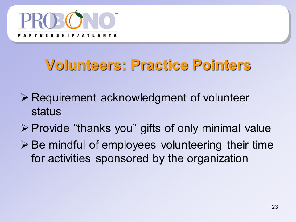 23 Volunteers: Practice Pointers Requirement acknowledgment of volunteer status Provide thanks you gifts of only minimal value Be mindful of employees volunteering their time for activities sponsored by the organization