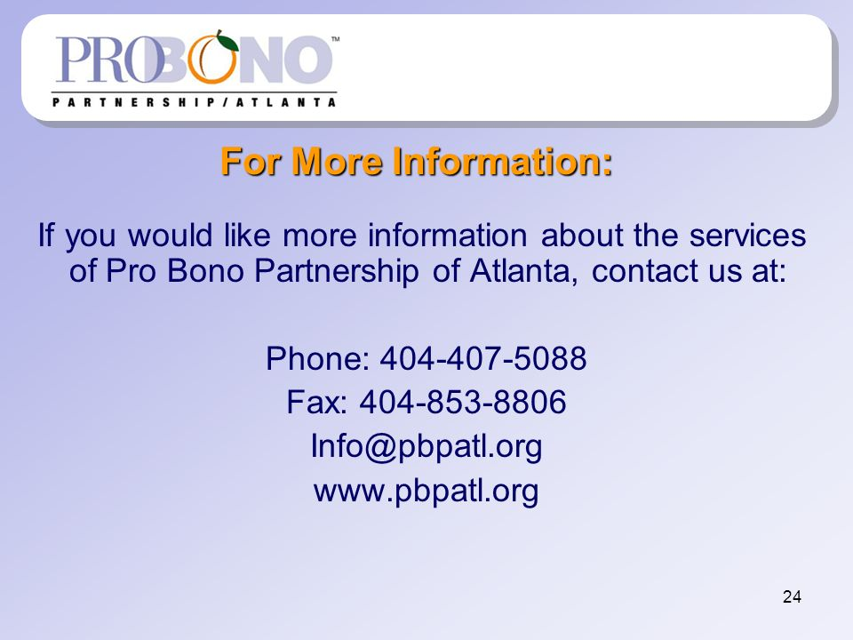 24 For More Information: If you would like more information about the services of Pro Bono Partnership of Atlanta, contact us at: Phone: 404-407-5088 Fax: 404-853-8806 Info@pbpatl.org www.pbpatl.org