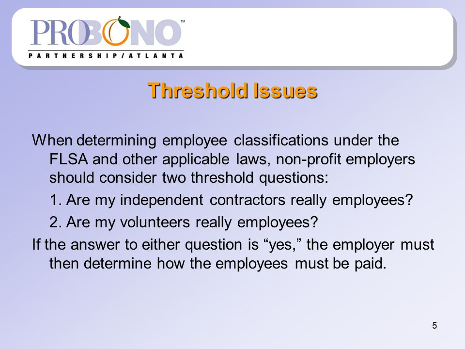 5 Threshold Issues When determining employee classifications under the FLSA and other applicable laws, non-profit employers should consider two threshold questions: 1.