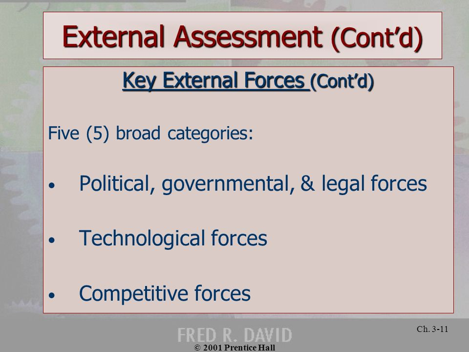© 2001 Prentice Hall Ch. 3-11 External Assessment (Contd) Key External Forces (Contd) Five (5) broad categories: Political, governmental, & legal forc