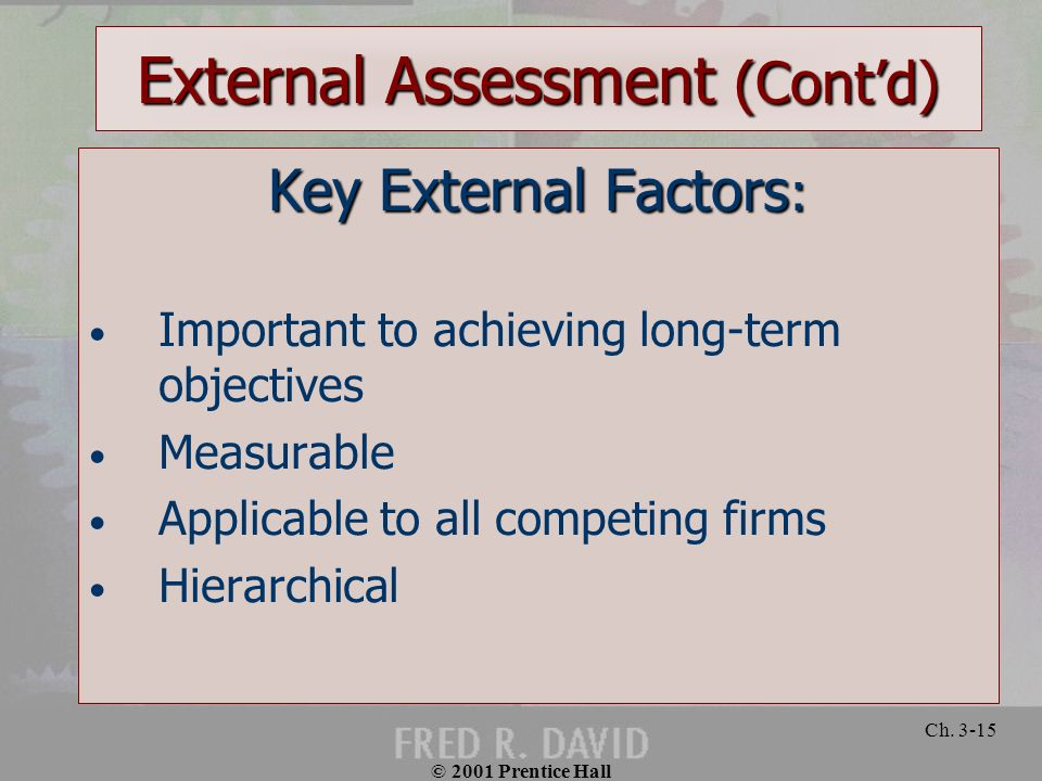 © 2001 Prentice Hall Ch. 3-15 External Assessment (Contd) Key External Factors : Important to achieving long-term objectives Measurable Applicable to