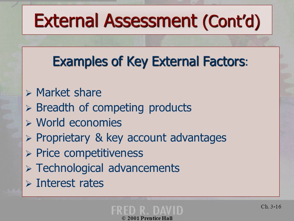 © 2001 Prentice Hall Ch. 3-16 External Assessment (Contd) Examples of Key External Factors Examples of Key External Factors : Market share Breadth of