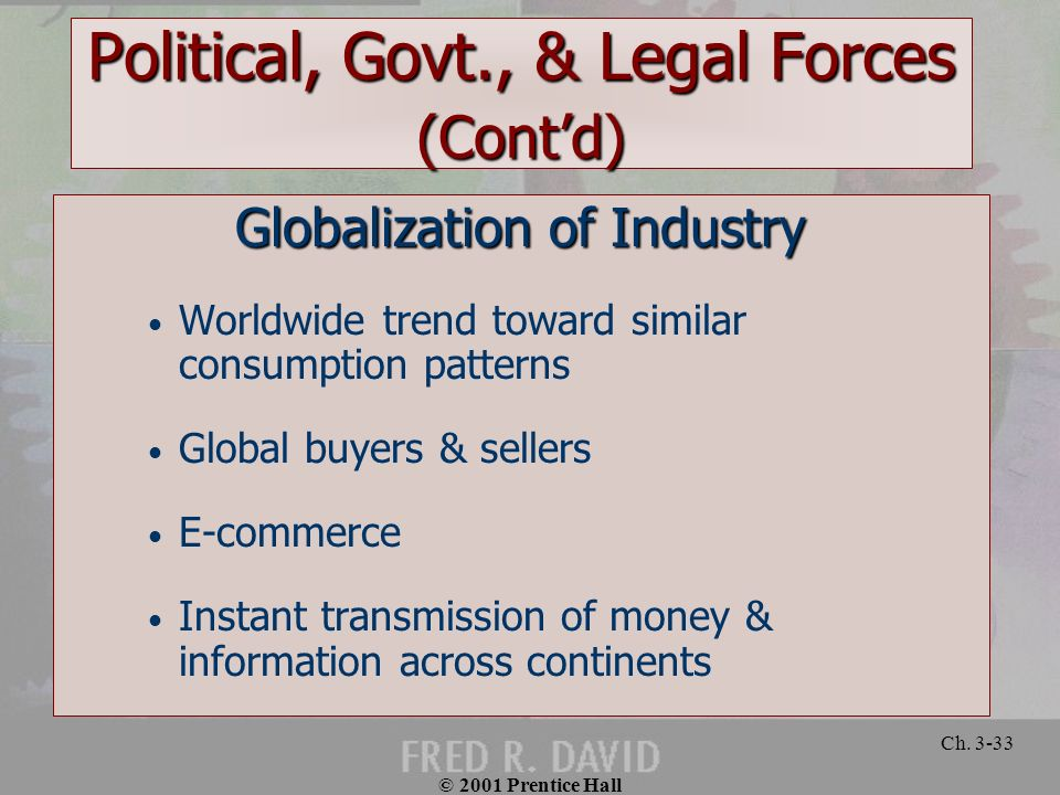 © 2001 Prentice Hall Ch. 3-33 Political, Govt., & Legal Forces (Contd) Globalization of Industry Worldwide trend toward similar consumption patterns G