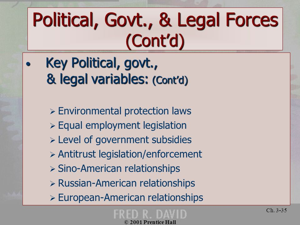 © 2001 Prentice Hall Ch. 3-35 Political, Govt., & Legal Forces (Contd) Key Political, govt., Key Political, govt., & legal variables: (Contd) & legal
