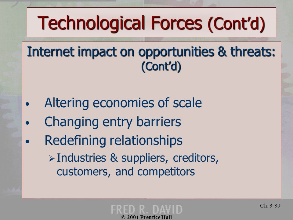 © 2001 Prentice Hall Ch. 3-39 Technological Forces (Contd) Internet impact on opportunities & threats: (Contd) Altering economies of scale Changing en