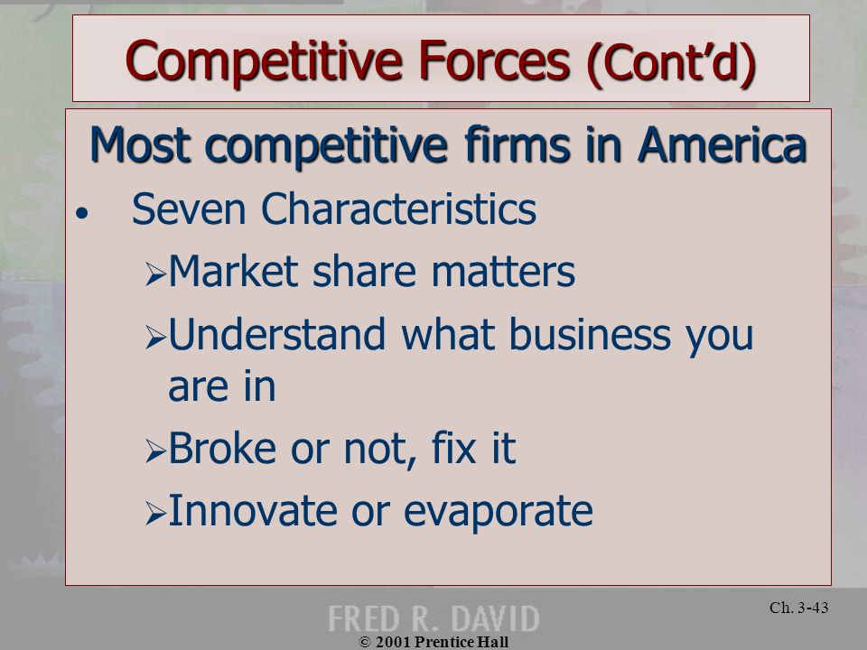 © 2001 Prentice Hall Ch. 3-43 Competitive Forces (Contd) Most competitive firms in America Seven Characteristics Market share matters Understand what
