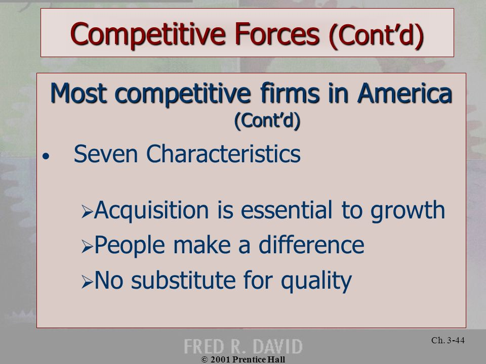 © 2001 Prentice Hall Ch. 3-44 Competitive Forces (Contd) Most competitive firms in America (Contd) Seven Characteristics Acquisition is essential to g