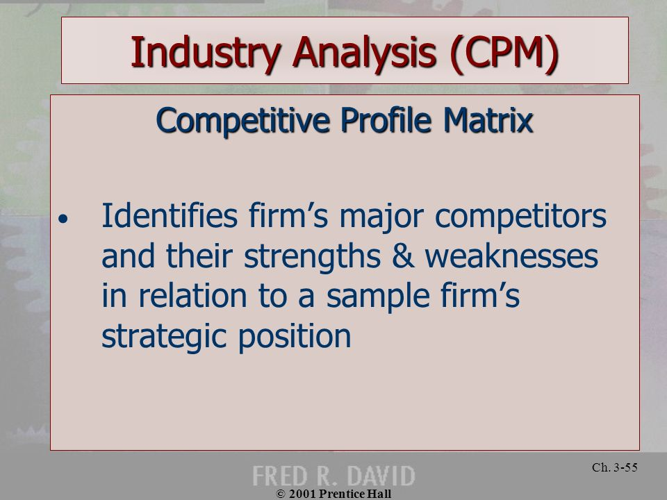 © 2001 Prentice Hall Ch. 3-55 Industry Analysis (CPM) Competitive Profile Matrix Identifies firms major competitors and their strengths & weaknesses i