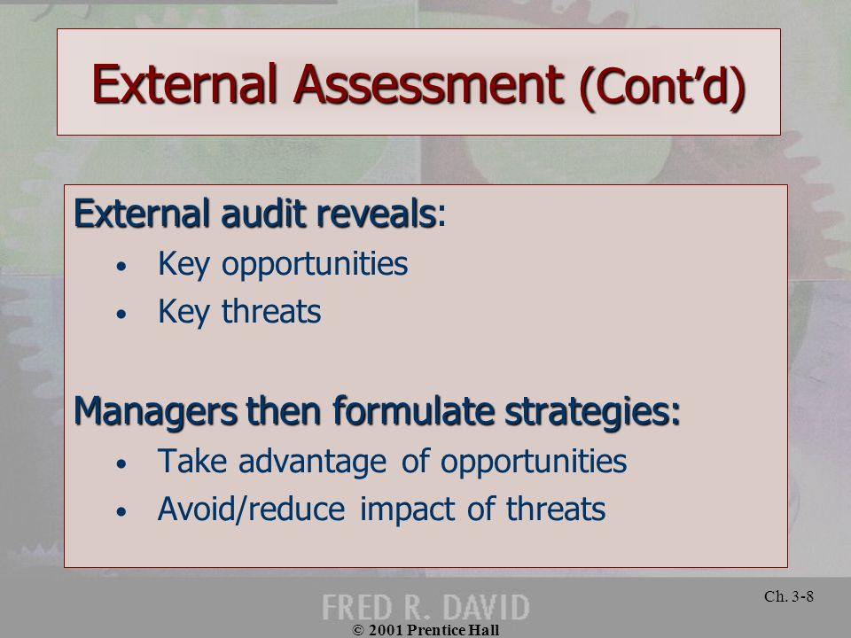 © 2001 Prentice Hall Ch. 3-8 External Assessment (Contd) External audit reveals External audit reveals: Key opportunities Key threats Managers then fo
