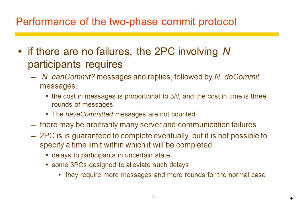 13 Communication in two-phase commit protocol Time-out actions in the 2PC to avoid blocking forever when a process crashes or a message is lost –uncer