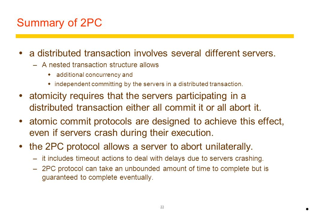21 Time-out actions in nested 2PC With nested transactions delays can occur in the same three places as before –when a participant is prepared to comm