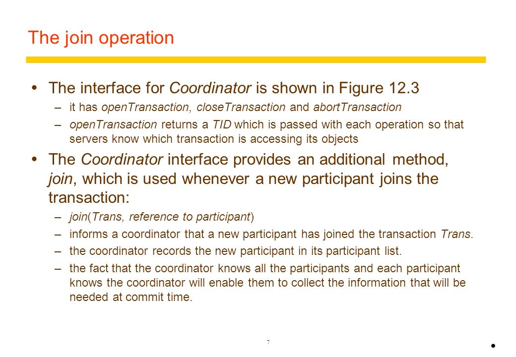 6 A flat distributed banking transaction Note that the TID (T) is passed with each request e.g. withdraw(T,3).. BranchZ BranchX participant C D Client
