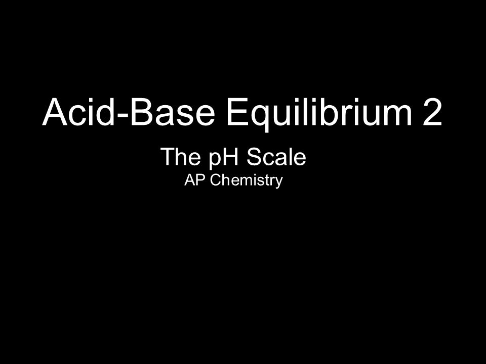 Acid-Base Equilibrium 2 AP Chemistry The pH Scale