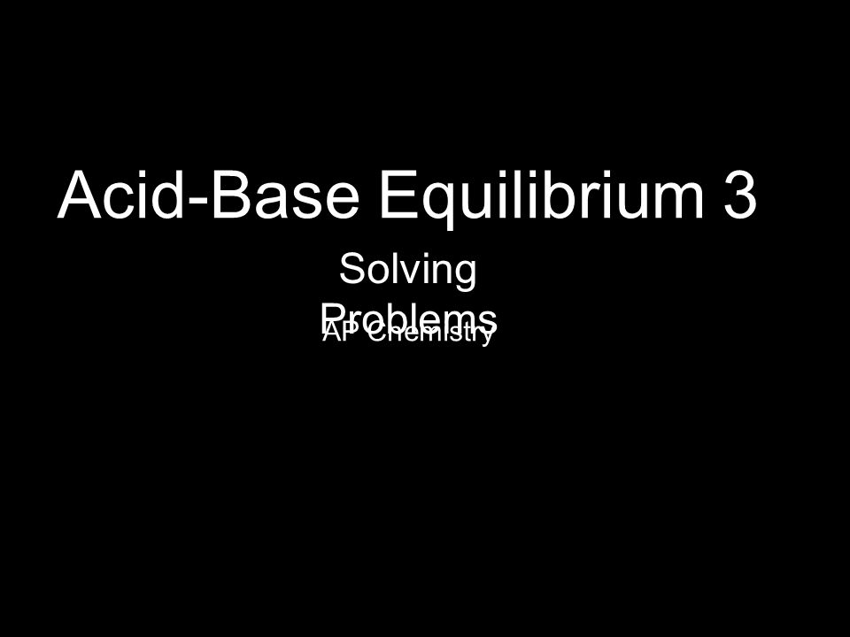 Acid-Base Equilibrium 3 AP Chemistry Solving Problems