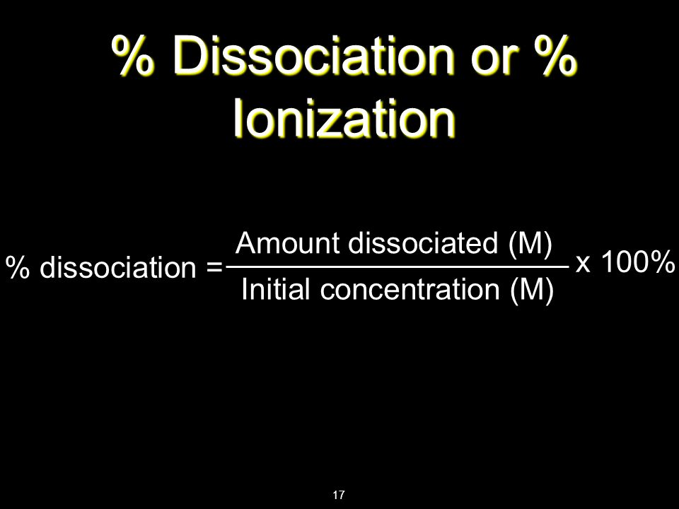 17 % Dissociation or % Ionization % dissociation = Amount dissociated (M) x 100% Initial concentration (M)