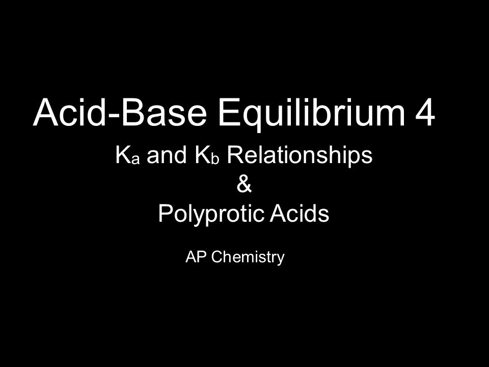 Acid-Base Equilibrium 4 AP Chemistry K a and K b Relationships & Polyprotic Acids