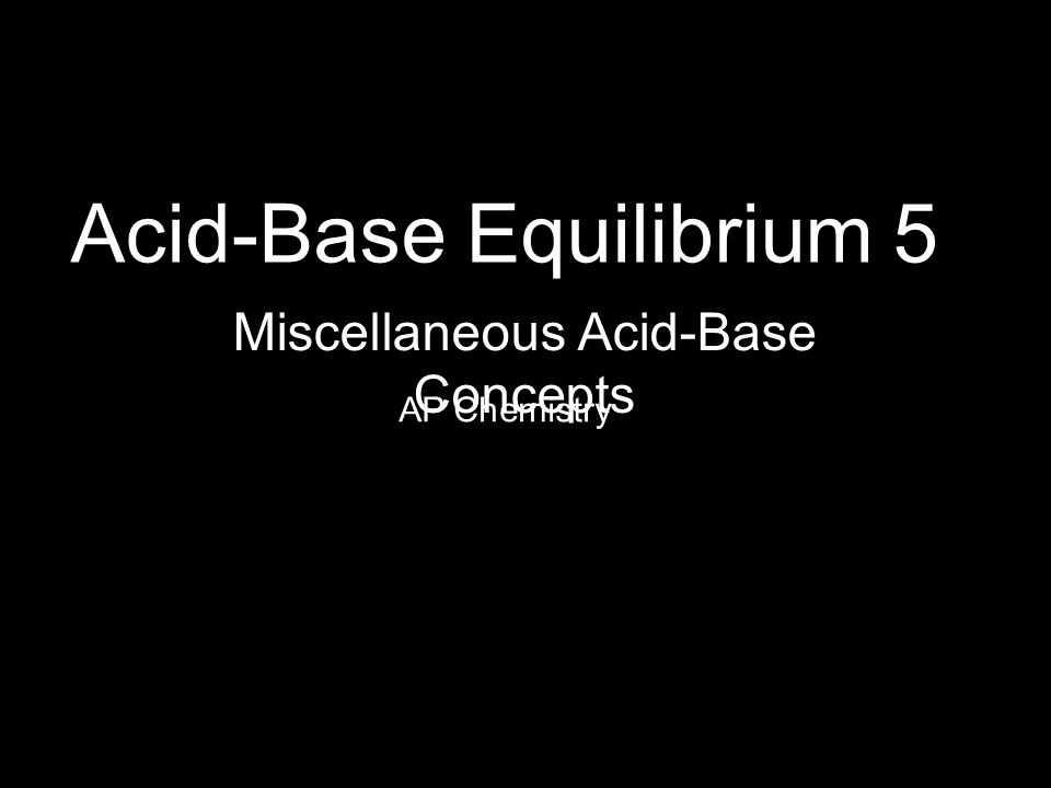 Acid-Base Equilibrium 5 AP Chemistry Miscellaneous Acid-Base Concepts