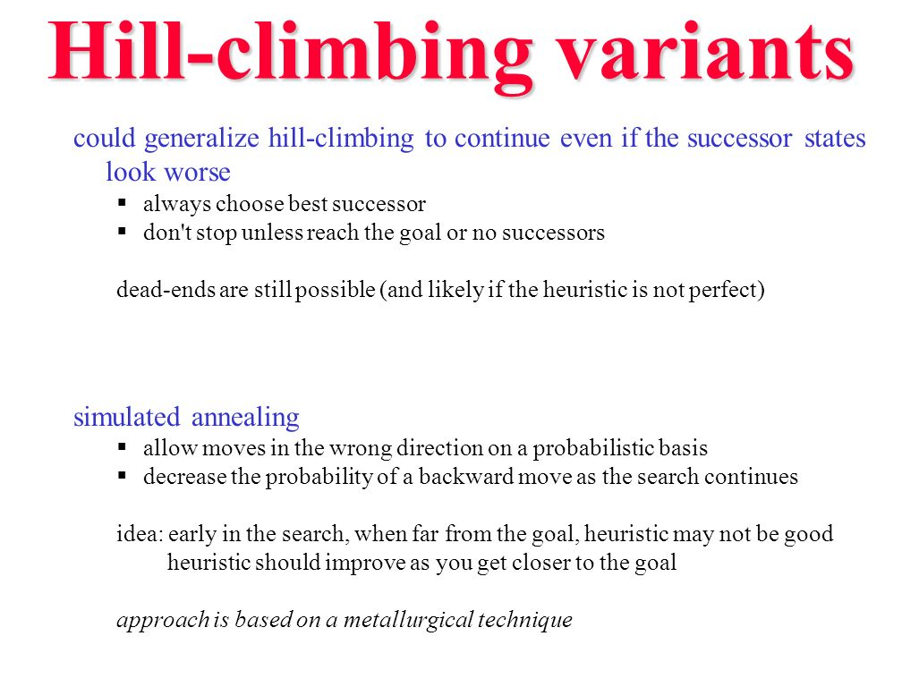 Best first search hill-climbing is dependent on a near-perfect heuristic since bold tentative & informed: best first search like breadth first search, keep track of all paths searched like hill-climbing, use heuristics to guide the search always expand the most promising path i.e., the path ending in a state with highest heuristic value