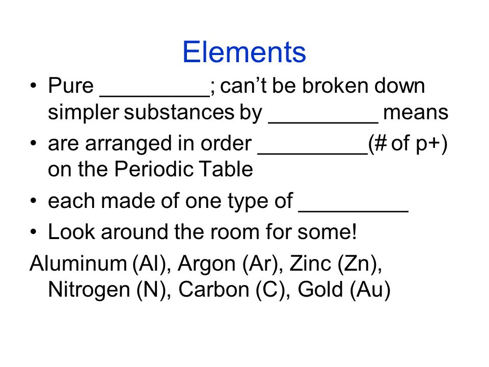 Elements Pure _________; cant be broken down simpler substances by _________ means are arranged in order _________(# of p+) on the Periodic Table each