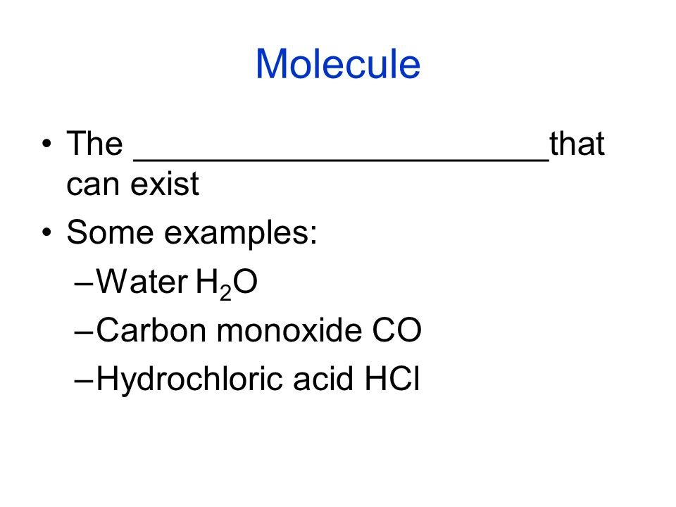 Molecule The ______________________that can exist Some examples: –Water H 2 O –Carbon monoxide CO –Hydrochloric acid HCl