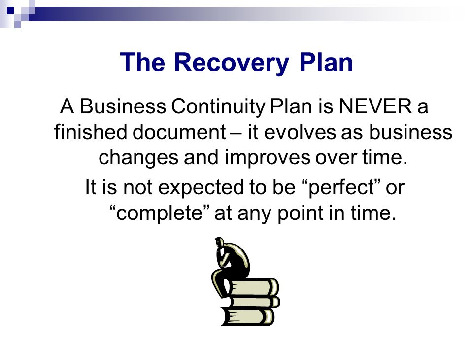 The Recovery Plan A Business Continuity Plan is NEVER a finished document – it evolves as business changes and improves over time. It is not expected