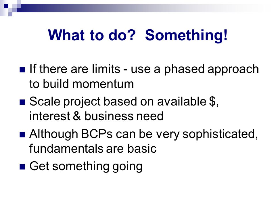 What to do? Something! If there are limits - use a phased approach to build momentum Scale project based on available $, interest & business need Alth