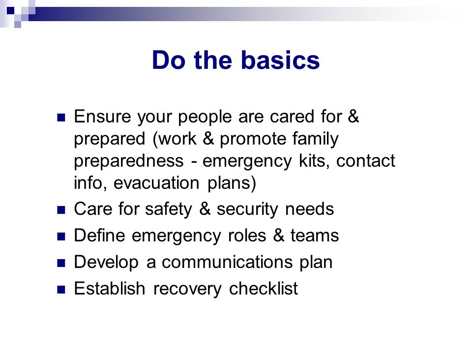 Do the basics Ensure your people are cared for & prepared (work & promote family preparedness - emergency kits, contact info, evacuation plans) Care f