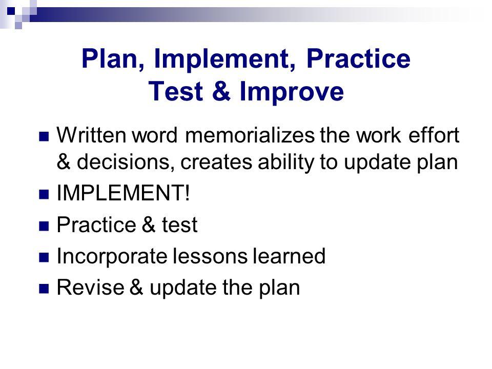Plan, Implement, Practice Test & Improve Written word memorializes the work effort & decisions, creates ability to update plan IMPLEMENT! Practice & t